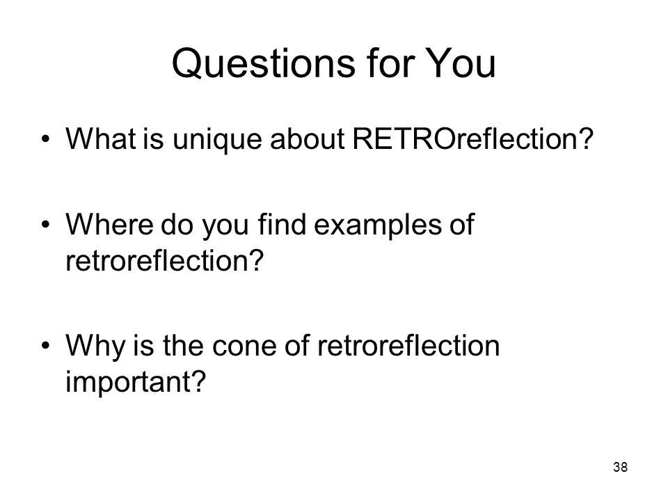 38 Questions for You What is unique about RETROreflection.