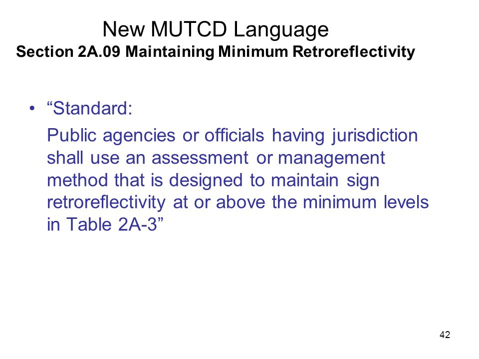 42 New MUTCD Language Section 2A.09 Maintaining Minimum Retroreflectivity Standard: Public agencies or officials having jurisdiction shall use an assessment or management method that is designed to maintain sign retroreflectivity at or above the minimum levels in Table 2A-3