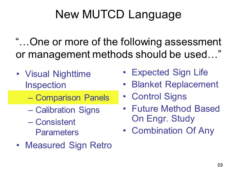 59 New MUTCD Language …One or more of the following assessment or management methods should be used… Visual Nighttime Inspection –Comparison Panels –Calibration Signs –Consistent Parameters Measured Sign Retro Expected Sign Life Blanket Replacement Control Signs Future Method Based On Engr.