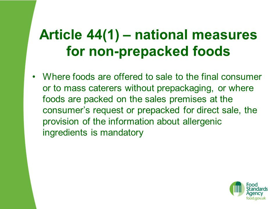 Article 44(1) – national measures for non-prepacked foods Where foods are offered to sale to the final consumer or to mass caterers without prepackaging, or where foods are packed on the sales premises at the consumer's request or prepacked for direct sale, the provision of the information about allergenic ingredients is mandatory