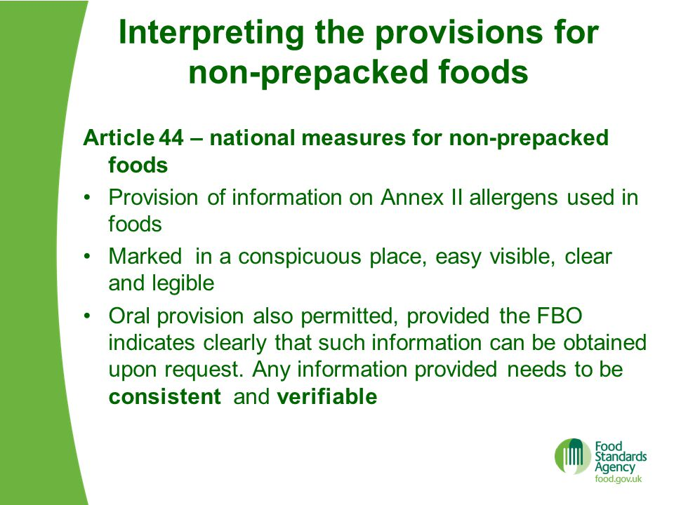 Interpreting the provisions for non-prepacked foods Article 44 – national measures for non-prepacked foods Provision of information on Annex II allergens used in foods Marked in a conspicuous place, easy visible, clear and legible Oral provision also permitted, provided the FBO indicates clearly that such information can be obtained upon request.