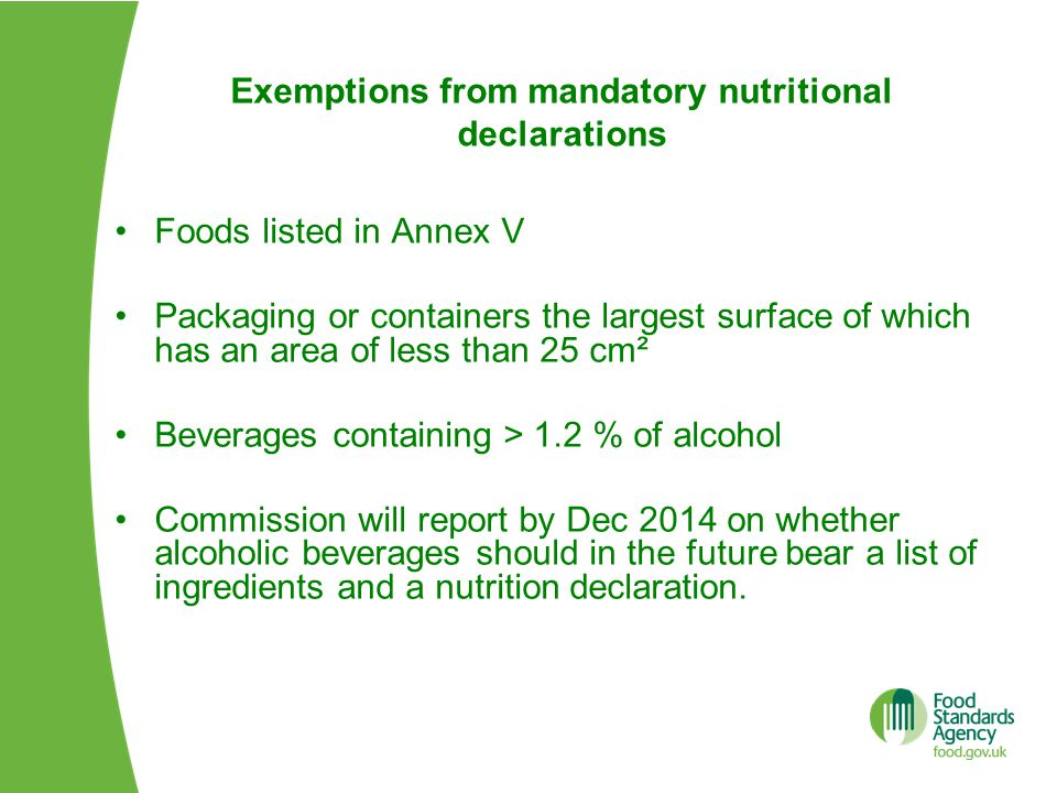 Exemptions from mandatory nutritional declarations Foods listed in Annex V Packaging or containers the largest surface of which has an area of less than 25 cm² Beverages containing > 1.2 % of alcohol Commission will report by Dec 2014 on whether alcoholic beverages should in the future bear a list of ingredients and a nutrition declaration.