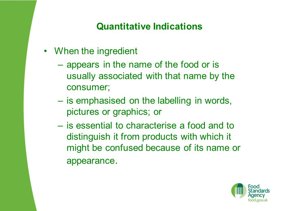 Quantitative Indications When the ingredient –appears in the name of the food or is usually associated with that name by the consumer; –is emphasised on the labelling in words, pictures or graphics; or –is essential to characterise a food and to distinguish it from products with which it might be confused because of its name or appearance.