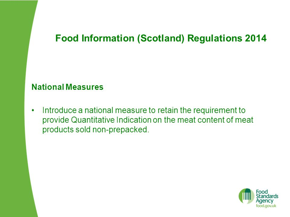 Food Information (Scotland) Regulations 2014 National Measures Introduce a national measure to retain the requirement to provide Quantitative Indication on the meat content of meat products sold non-prepacked.