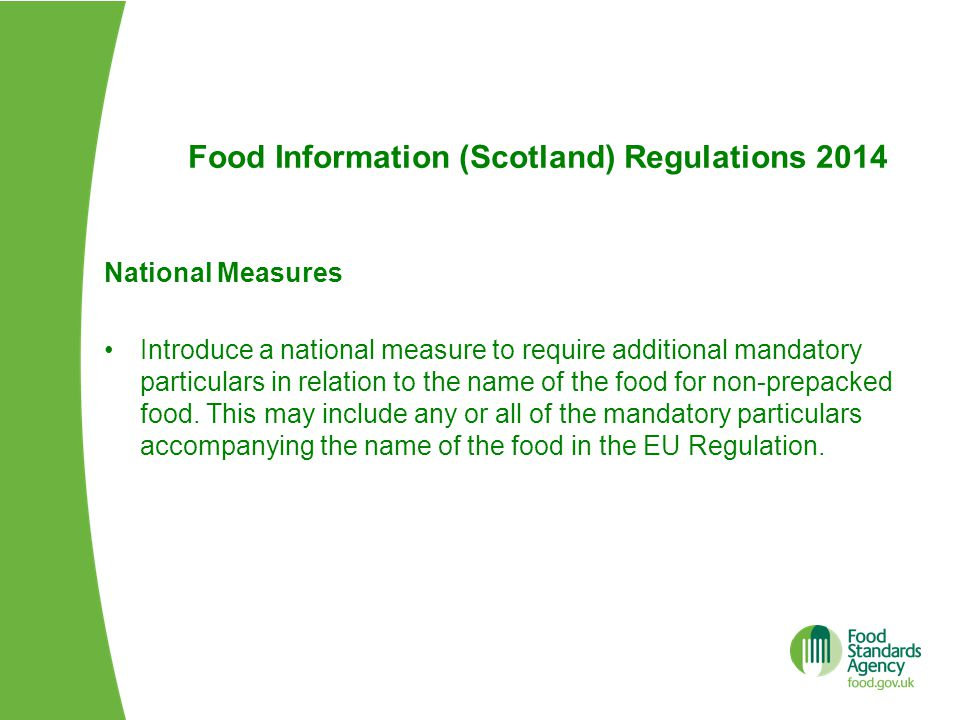 Food Information (Scotland) Regulations 2014 National Measures Introduce a national measure to require additional mandatory particulars in relation to the name of the food for non-prepacked food.
