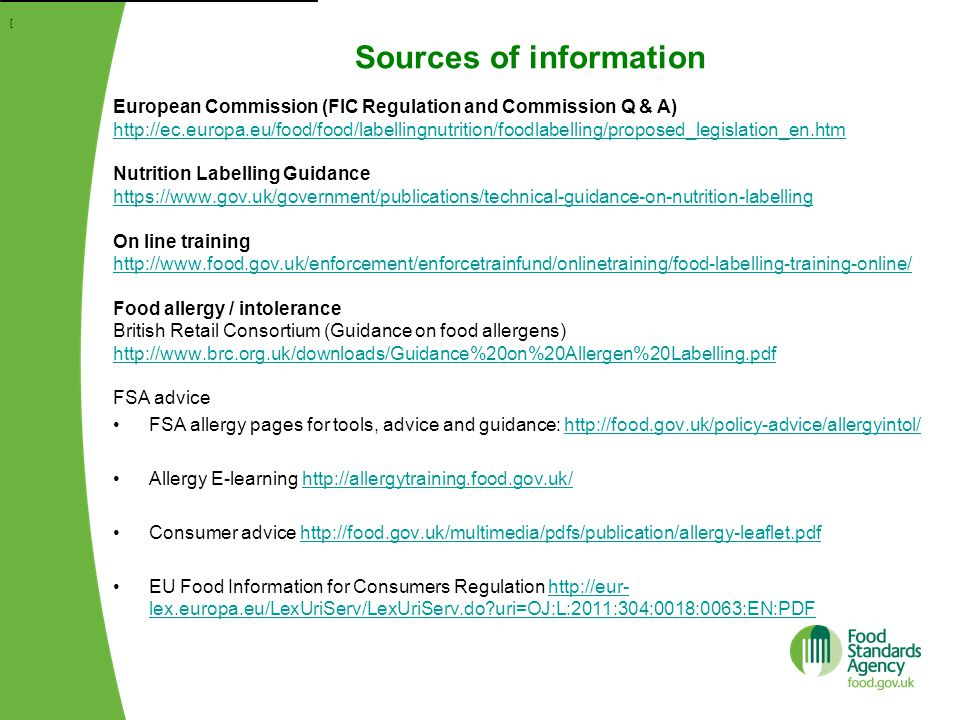 Sources of information [ European Commission (FIC Regulation and Commission Q & A) http://ec.europa.eu/food/food/labellingnutrition/foodlabelling/proposed_legislation_en.htm Nutrition Labelling Guidance https://www.gov.uk/government/publications/technical-guidance-on-nutrition-labelling On line training http://www.food.gov.uk/enforcement/enforcetrainfund/onlinetraining/food-labelling-training-online/ Food allergy / intolerance British Retail Consortium (Guidance on food allergens) http://www.brc.org.uk/downloads/Guidance%20on%20Allergen%20Labelling.pdf FSA advice FSA allergy pages for tools, advice and guidance: http://food.gov.uk/policy-advice/allergyintol/http://food.gov.uk/policy-advice/allergyintol/ Allergy E-learning http://allergytraining.food.gov.uk/http://allergytraining.food.gov.uk/ Consumer advice http://food.gov.uk/multimedia/pdfs/publication/allergy-leaflet.pdfhttp://food.gov.uk/multimedia/pdfs/publication/allergy-leaflet.pdf EU Food Information for Consumers Regulation http://eur- lex.europa.eu/LexUriServ/LexUriServ.do uri=OJ:L:2011:304:0018:0063:EN:PDFhttp://eur- lex.europa.eu/LexUriServ/LexUriServ.do uri=OJ:L:2011:304:0018:0063:EN:PDF