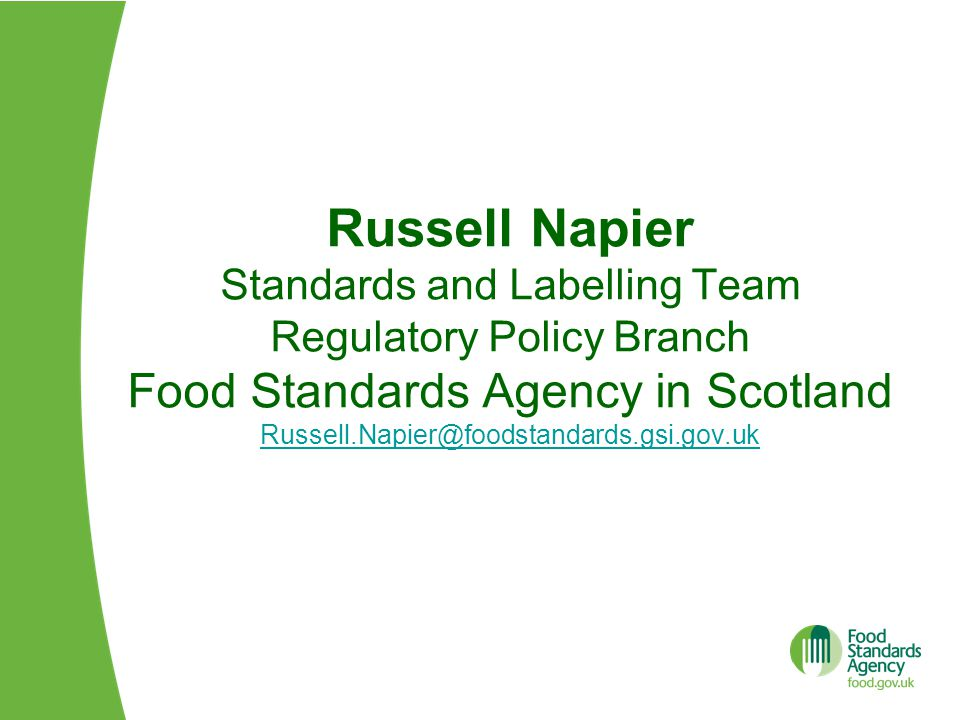 Russell Napier Standards and Labelling Team Regulatory Policy Branch Food Standards Agency in Scotland Russell.Napier@foodstandards.gsi.gov.uk Russell.Napier@foodstandards.gsi.gov.uk