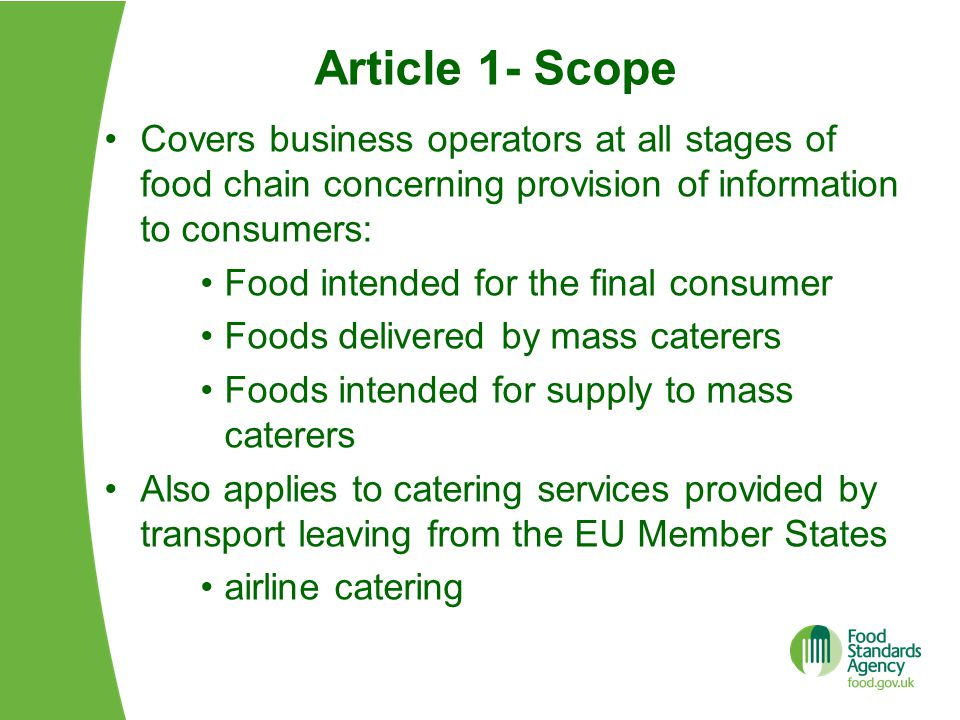 Food Information (Scotland) Regulations 2014 Regulations needed to: Enforce the EU rules in Scotland Take up derogations and flexibilities available in the EU rules Revoke the current food labelling legislation a)impact on nutrition declarations b)impact on existing national measures Supported by a) Guidance b) Business and Regulatory Impact Assessment c) On line training resource for enforcement officers