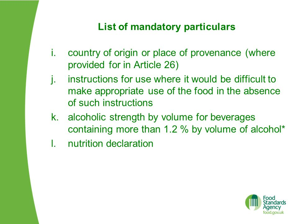 List of mandatory particulars i.country of origin or place of provenance (where provided for in Article 26) j.instructions for use where it would be difficult to make appropriate use of the food in the absence of such instructions k.alcoholic strength by volume for beverages containing more than 1.2 % by volume of alcohol* l.nutrition declaration