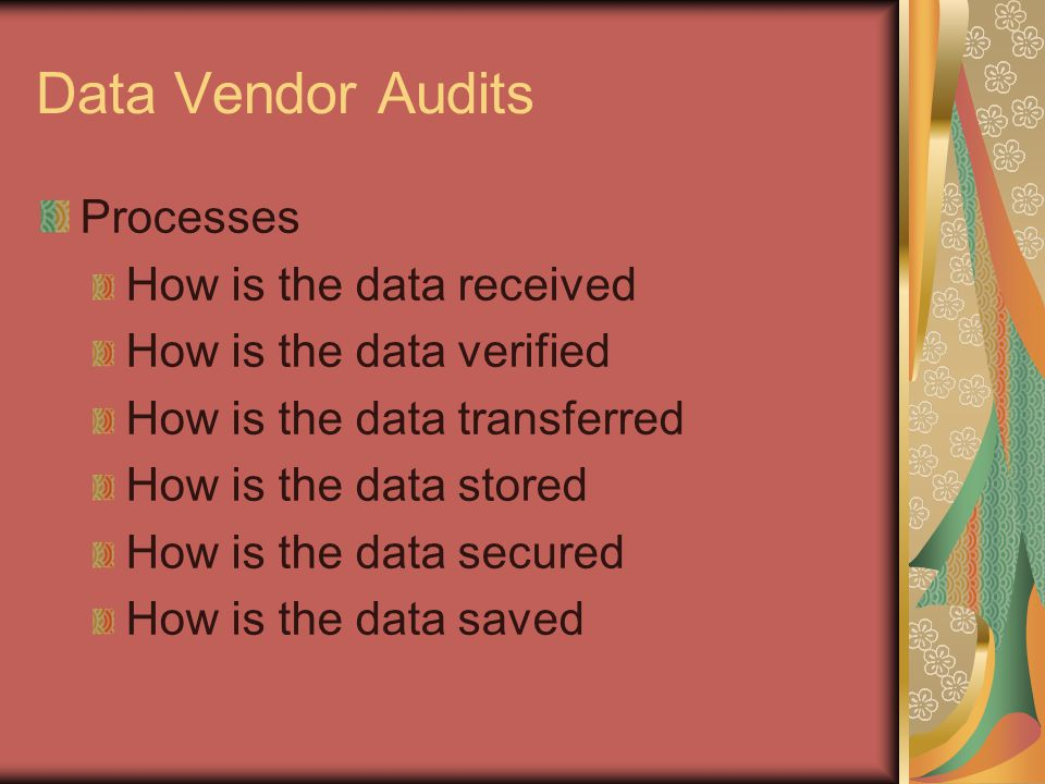 Data Vendor Audits Processes How is the data received How is the data verified How is the data transferred How is the data stored How is the data secured How is the data saved