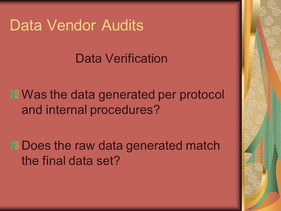 Data Vendor Audits Data Verification Was the data generated per protocol and internal procedures? Does the raw data generated match the final data set