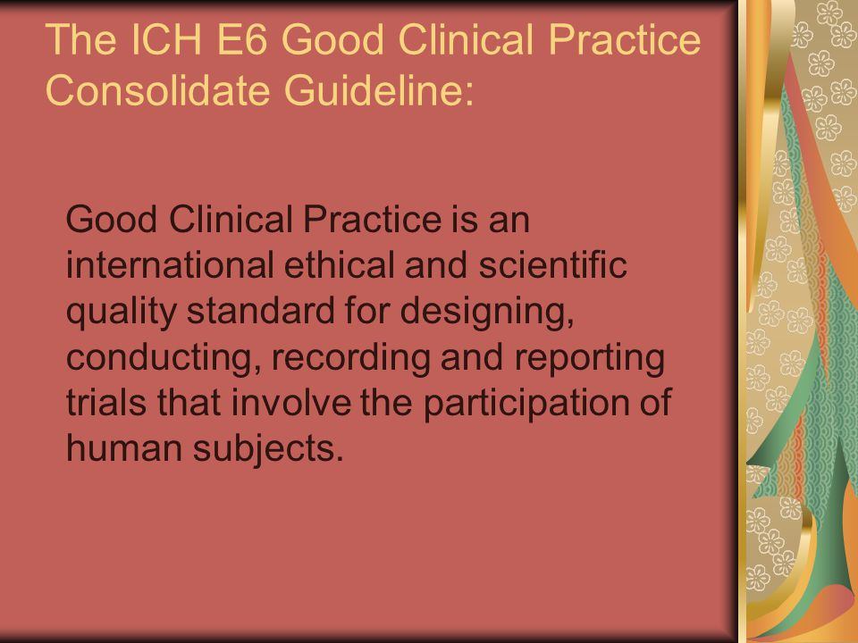 The ICH E6 Good Clinical Practice Consolidate Guideline: Good Clinical Practice is an international ethical and scientific quality standard for designing, conducting, recording and reporting trials that involve the participation of human subjects.