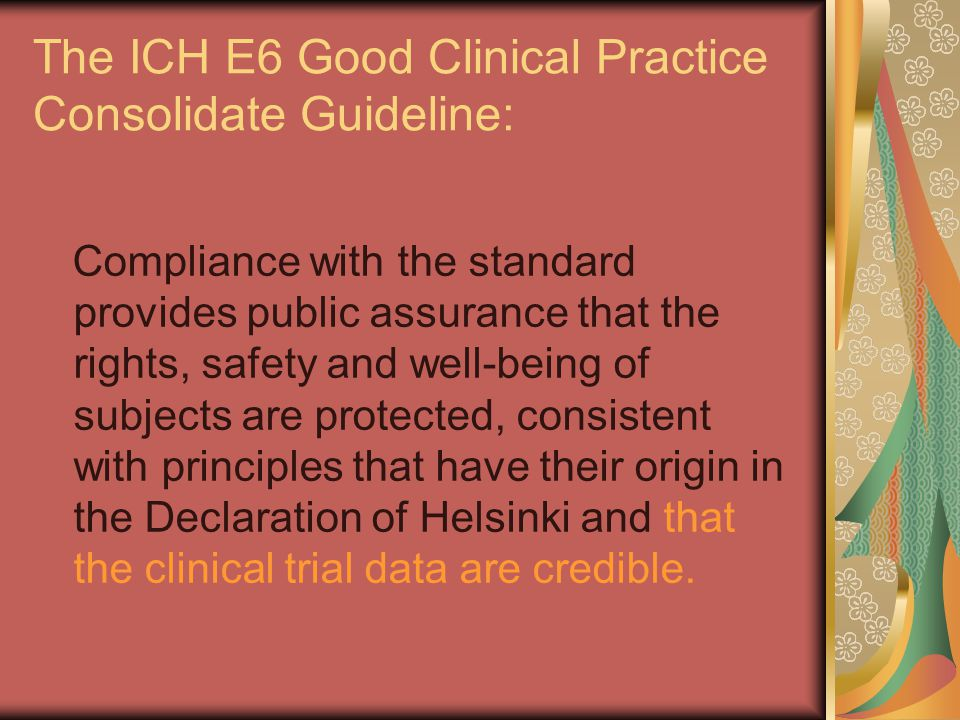 The ICH E6 Good Clinical Practice Consolidate Guideline: Compliance with the standard provides public assurance that the rights, safety and well-being of subjects are protected, consistent with principles that have their origin in the Declaration of Helsinki and that the clinical trial data are credible.