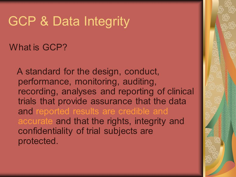 GCP & Data Integrity What is GCP? A standard for the design, conduct, performance, monitoring, auditing, recording, analyses and reporting of clinical