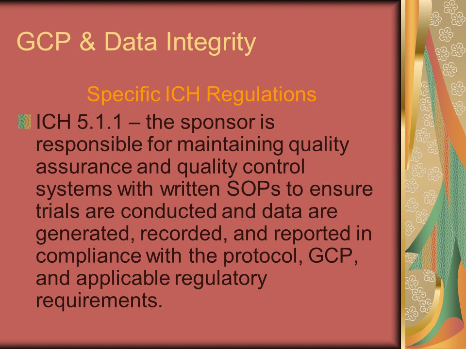 GCP & Data Integrity Specific ICH Regulations ICH 5.1.1 – the sponsor is responsible for maintaining quality assurance and quality control systems wit