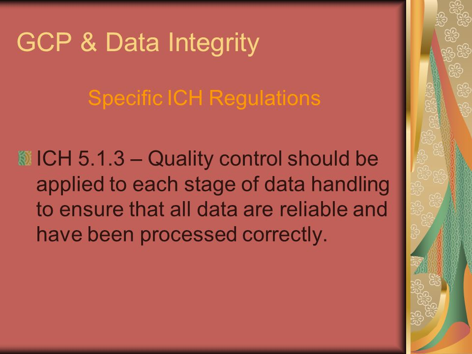 GCP & Data Integrity Specific ICH Regulations ICH 5.1.3 – Quality control should be applied to each stage of data handling to ensure that all data are reliable and have been processed correctly.