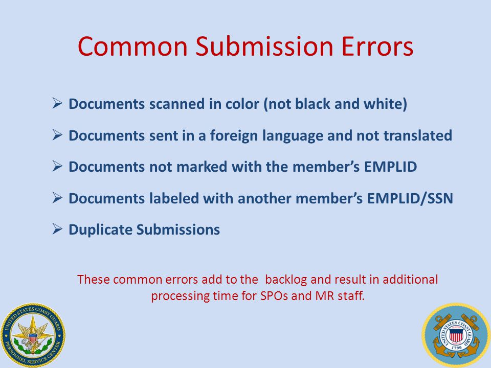 Common Submission Errors  Documents scanned in color (not black and white)  Documents sent in a foreign language and not translated  Documents not marked with the member's EMPLID  Documents labeled with another member's EMPLID/SSN  Duplicate Submissions These common errors add to the backlog and result in additional processing time for SPOs and MR staff.