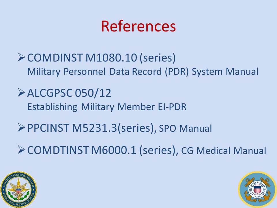 References  COMDINST M1080.10 (series) Military Personnel Data Record (PDR) System Manual  ALCGPSC 050/12 Establishing Military Member EI-PDR  PPCINST M5231.3(series), SPO Manual  COMDTINST M6000.1 (series), CG Medical Manual