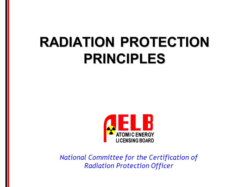National Committee for the Certification of Radiation Protection Officer RADIATION PROTECTION PRINCIPLES