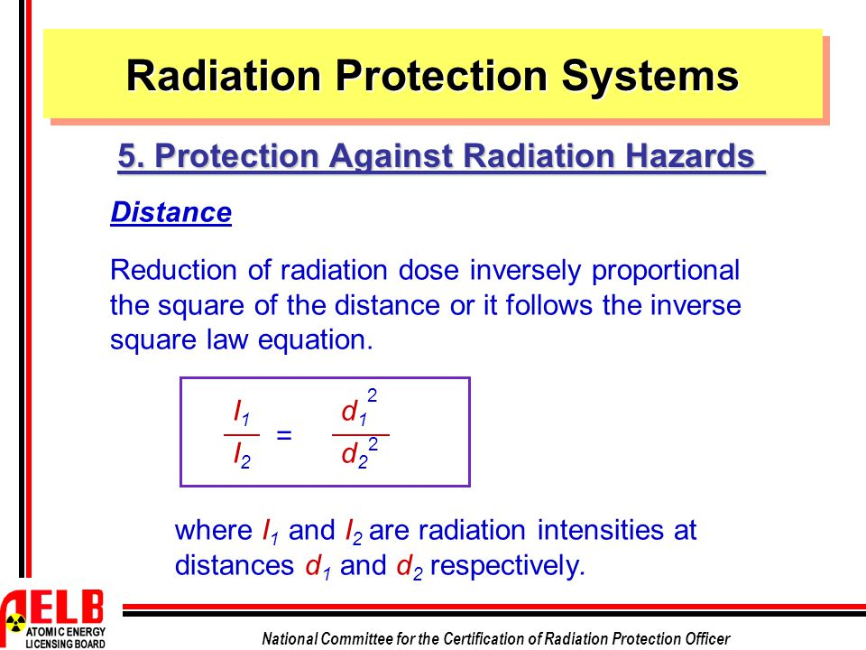 National Committee for the Certification of Radiation Protection Officer Distance Reduction of radiation dose inversely proportional the square of the distance or it follows the inverse square law equation.