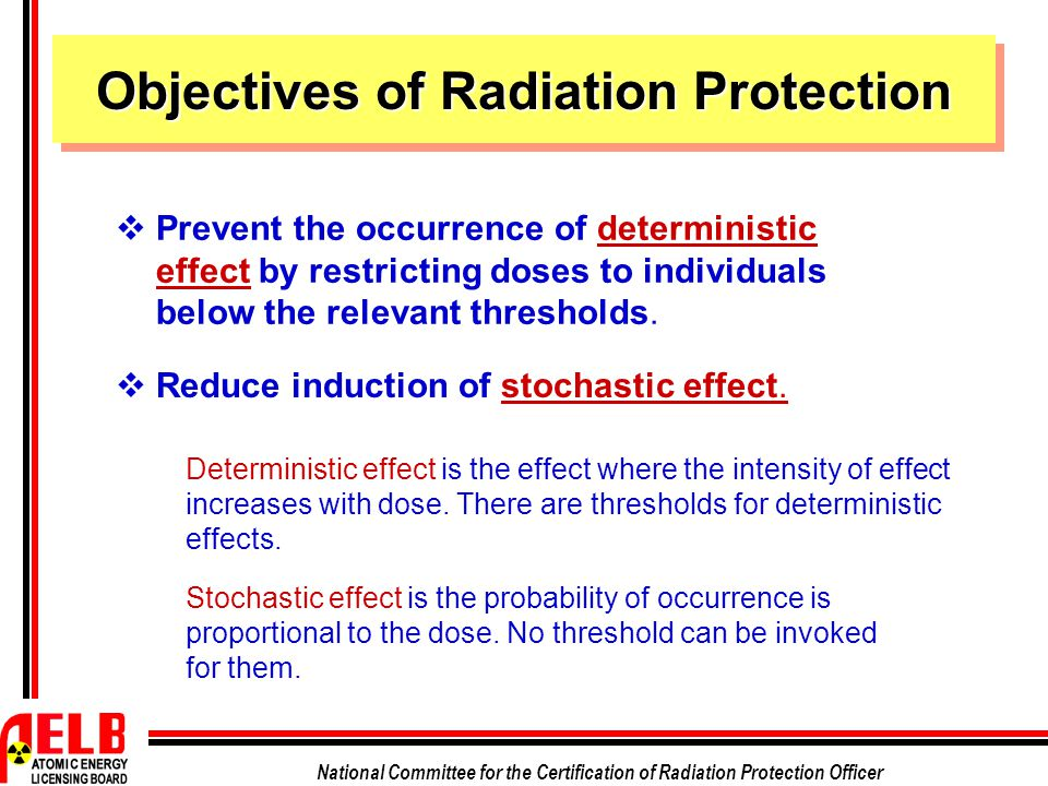 National Committee for the Certification of Radiation Protection Officer  Prevent the occurrence of deterministic effect by restricting doses to individuals below the relevant thresholds.