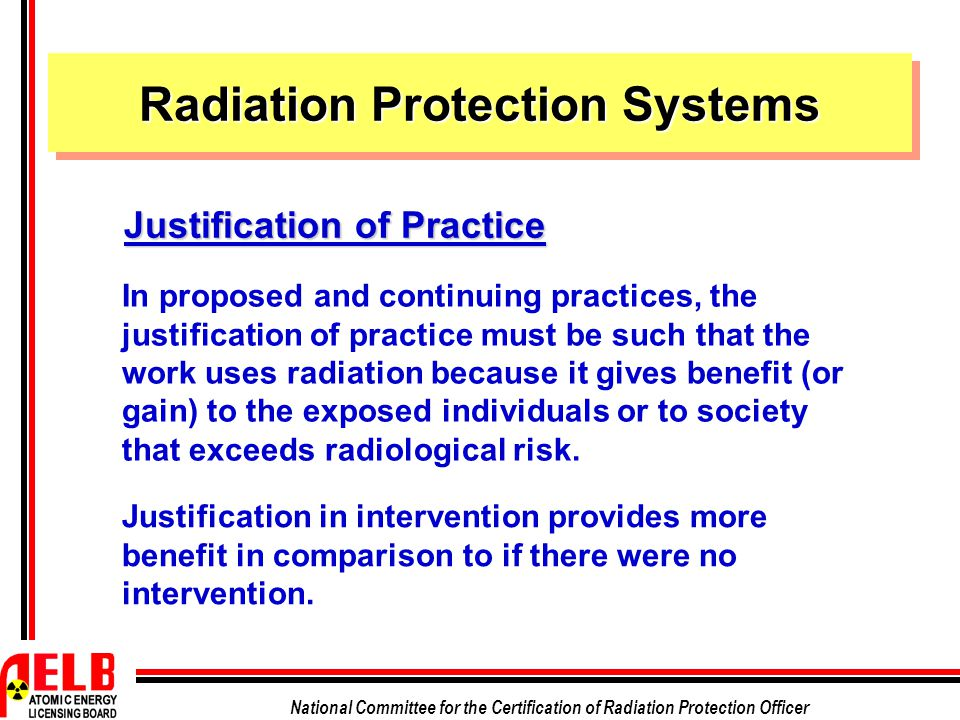 National Committee for the Certification of Radiation Protection Officer In proposed and continuing practices, the justification of practice must be such that the work uses radiation because it gives benefit (or gain) to the exposed individuals or to society that exceeds radiological risk.