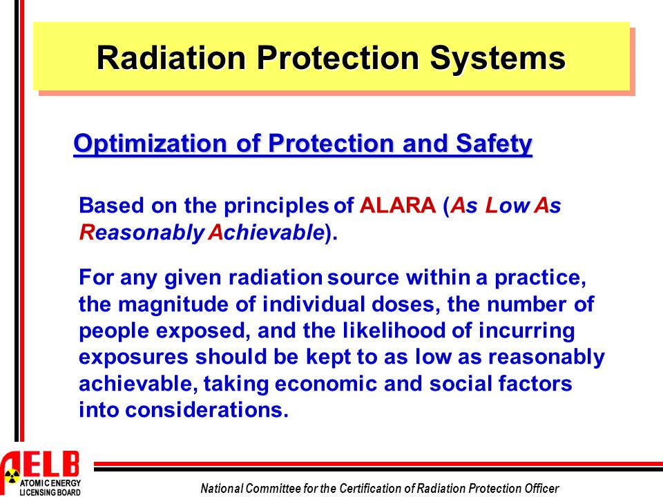 National Committee for the Certification of Radiation Protection Officer Optimization of Protection and Safety Based on the principles of ALARA (As Low As Reasonably Achievable).
