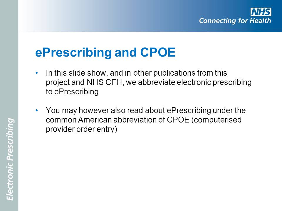ePrescribing and CPOE In this slide show, and in other publications from this project and NHS CFH, we abbreviate electronic prescribing to ePrescribin