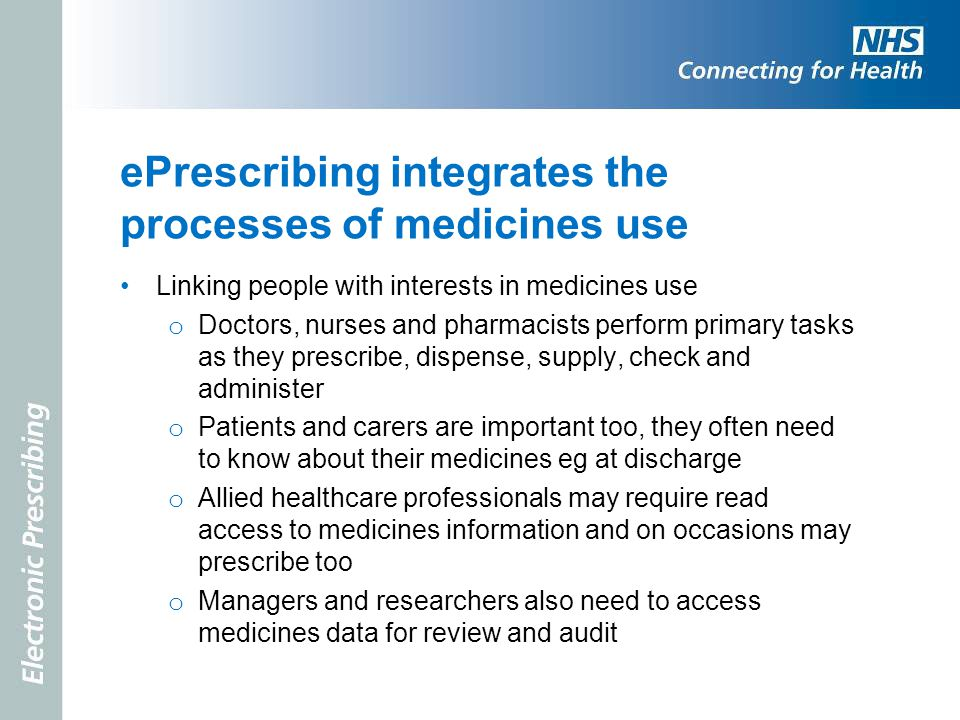 ePrescribing integrates the processes of medicines use Linking people with interests in medicines use o Doctors, nurses and pharmacists perform primar
