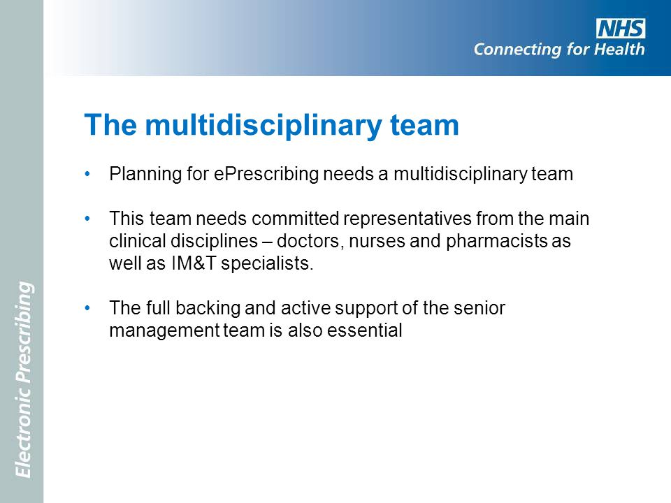 The multidisciplinary team Planning for ePrescribing needs a multidisciplinary team This team needs committed representatives from the main clinical d