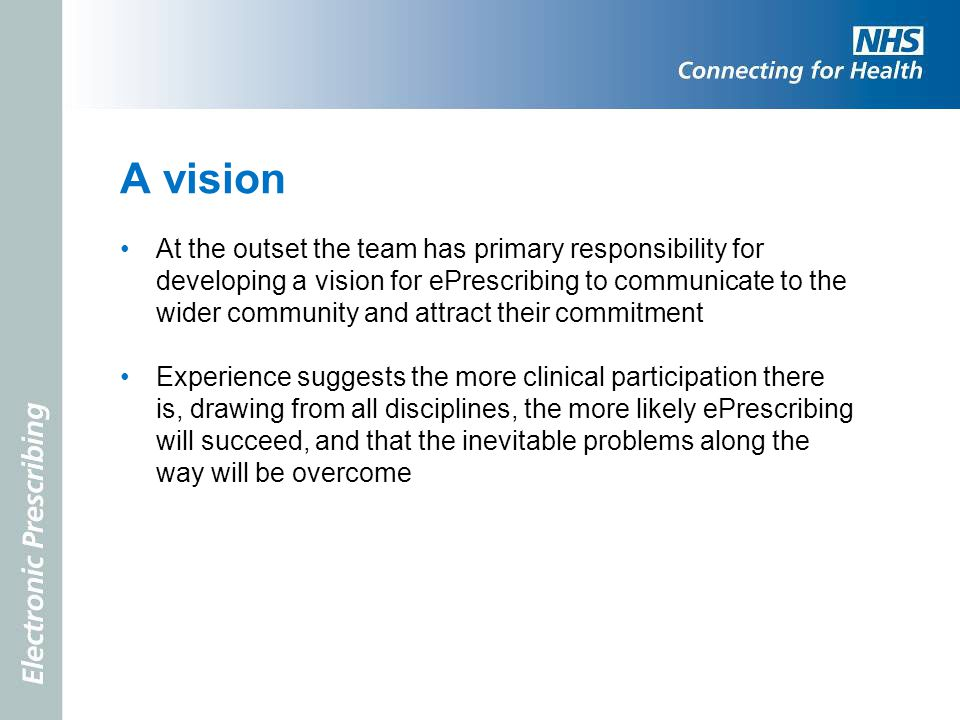 A vision At the outset the team has primary responsibility for developing a vision for ePrescribing to communicate to the wider community and attract