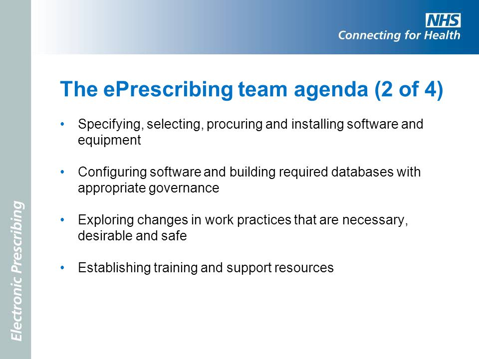 The ePrescribing team agenda (2 of 4) Specifying, selecting, procuring and installing software and equipment Configuring software and building require