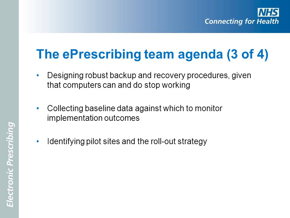 The ePrescribing team agenda (3 of 4) Designing robust backup and recovery procedures, given that computers can and do stop working Collecting baselin
