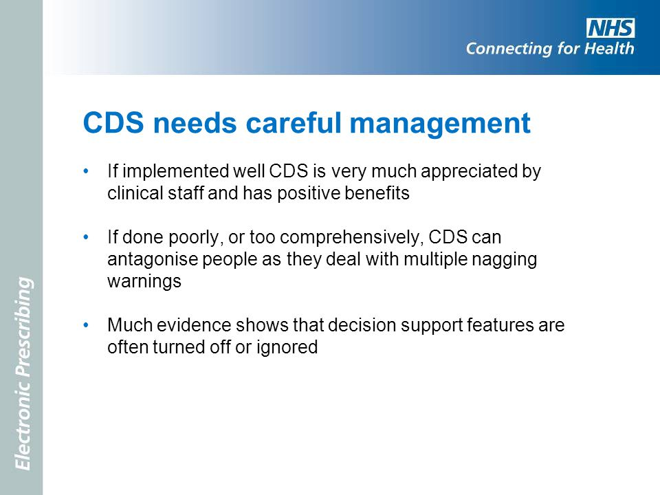 CDS needs careful management If implemented well CDS is very much appreciated by clinical staff and has positive benefits If done poorly, or too compr