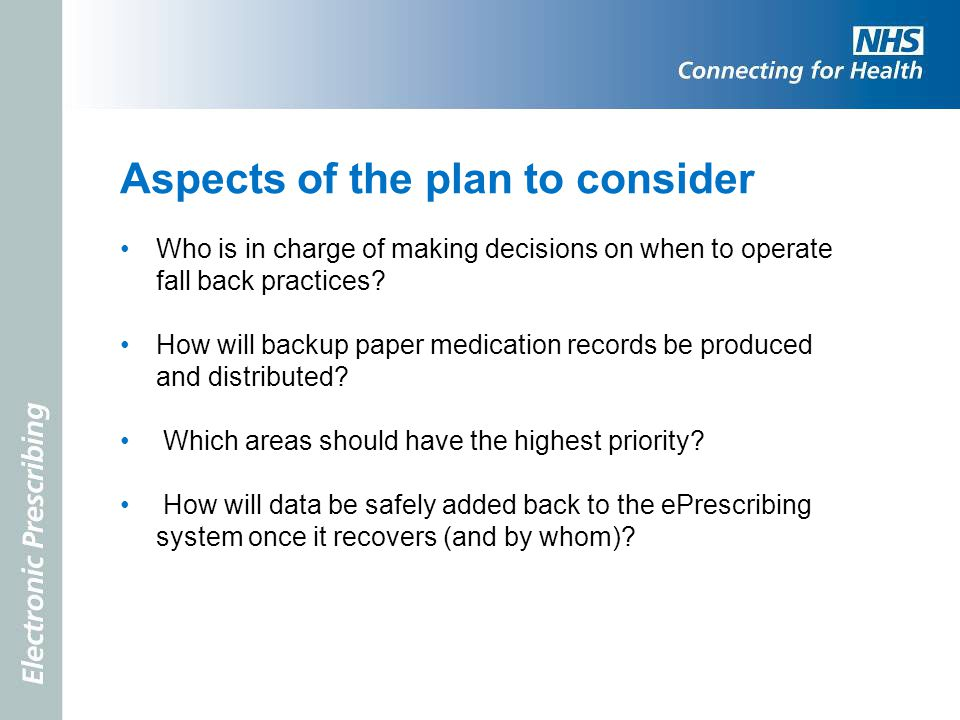 Aspects of the plan to consider Who is in charge of making decisions on when to operate fall back practices? How will backup paper medication records