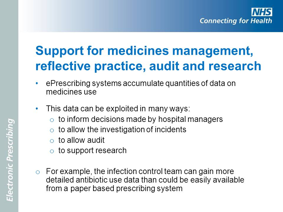 Support for medicines management, reflective practice, audit and research ePrescribing systems accumulate quantities of data on medicines use This dat