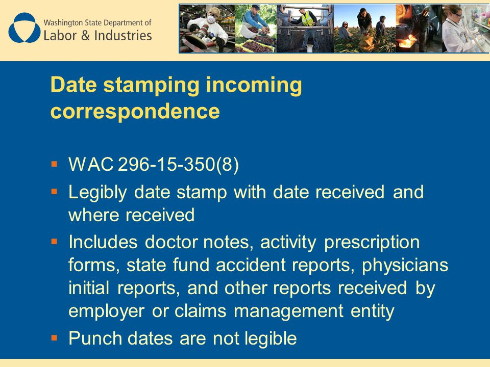 Date stamping incoming correspondence  WAC 296-15-350(8)  Legibly date stamp with date received and where received  Includes doctor notes, activity prescription forms, state fund accident reports, physicians initial reports, and other reports received by employer or claims management entity  Punch dates are not legible