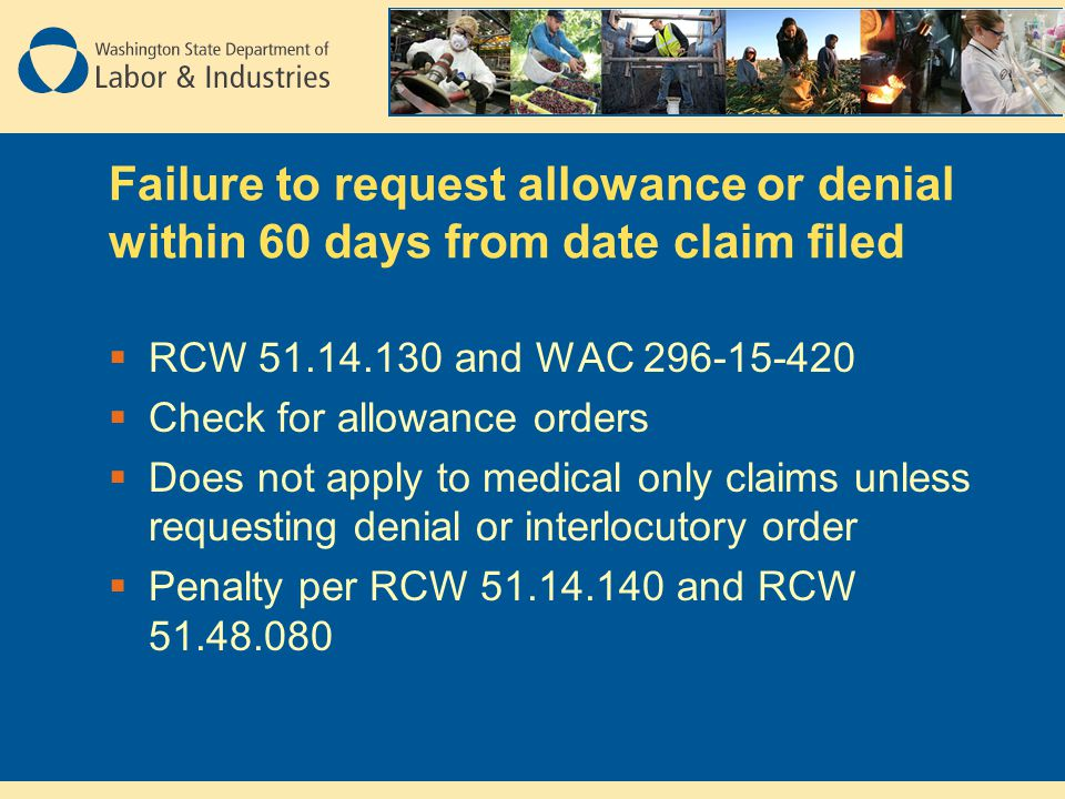 Failure to request allowance or denial within 60 days from date claim filed  RCW 51.14.130 and WAC 296-15-420  Check for allowance orders  Does not apply to medical only claims unless requesting denial or interlocutory order  Penalty per RCW 51.14.140 and RCW 51.48.080