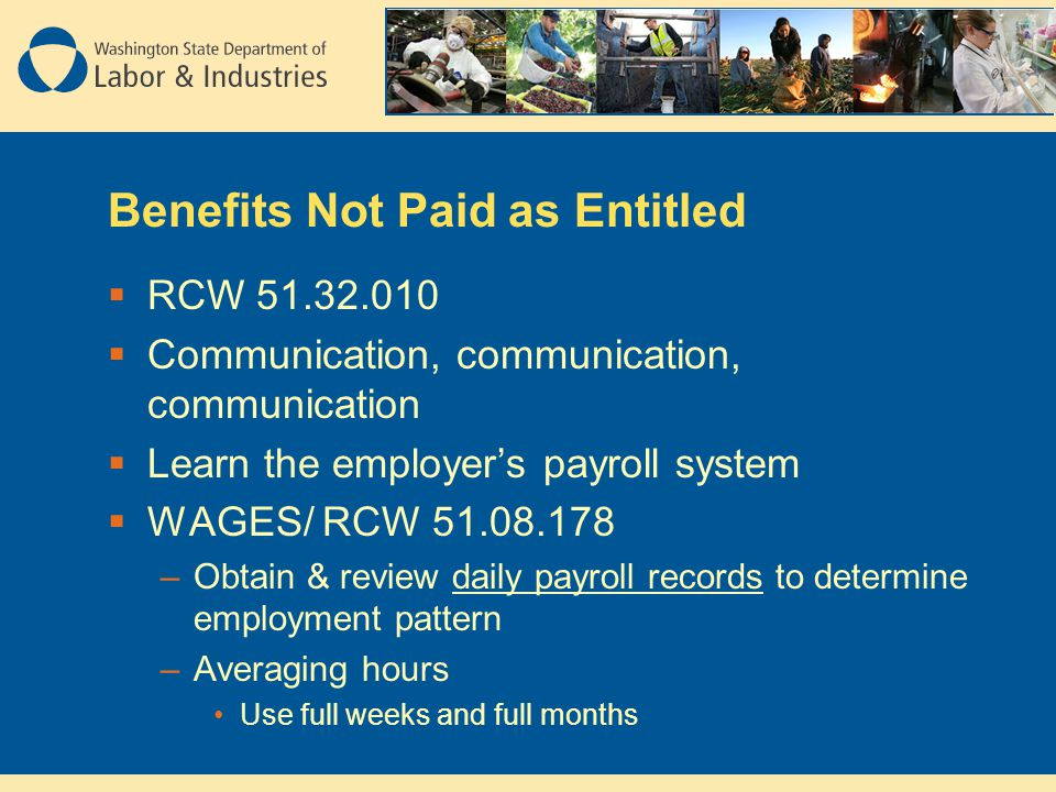 Benefits Not Paid as Entitled  RCW 51.32.010  Communication, communication, communication  Learn the employer's payroll system  WAGES/ RCW 51.08.178 –Obtain & review daily payroll records to determine employment pattern –Averaging hours Use full weeks and full months