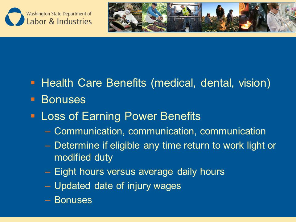  Health Care Benefits (medical, dental, vision)  Bonuses  Loss of Earning Power Benefits –Communication, communication, communication –Determine if eligible any time return to work light or modified duty –Eight hours versus average daily hours –Updated date of injury wages –Bonuses