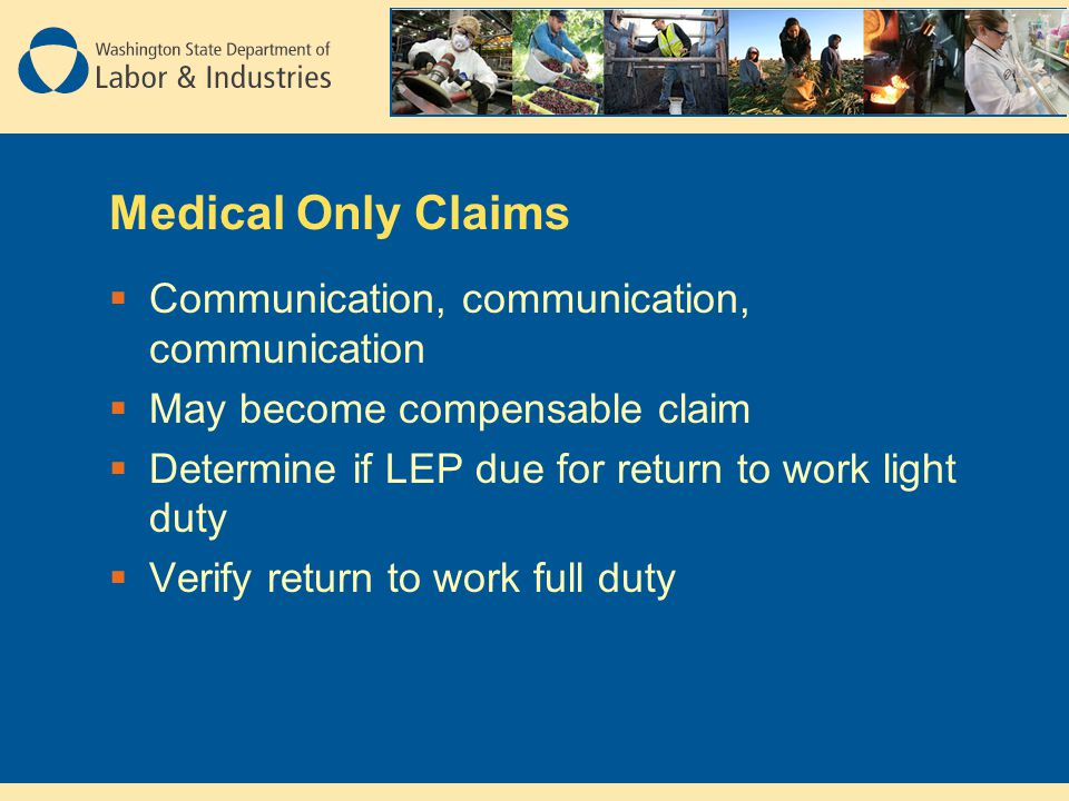 Medical Only Claims  Communication, communication, communication  May become compensable claim  Determine if LEP due for return to work light duty  Verify return to work full duty