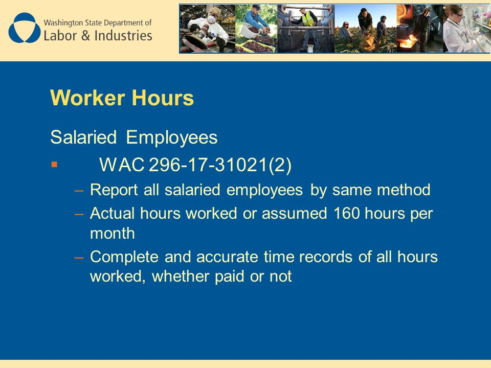 Worker Hours Salaried Employees  WAC 296-17-31021(2) –Report all salaried employees by same method –Actual hours worked or assumed 160 hours per month –Complete and accurate time records of all hours worked, whether paid or not
