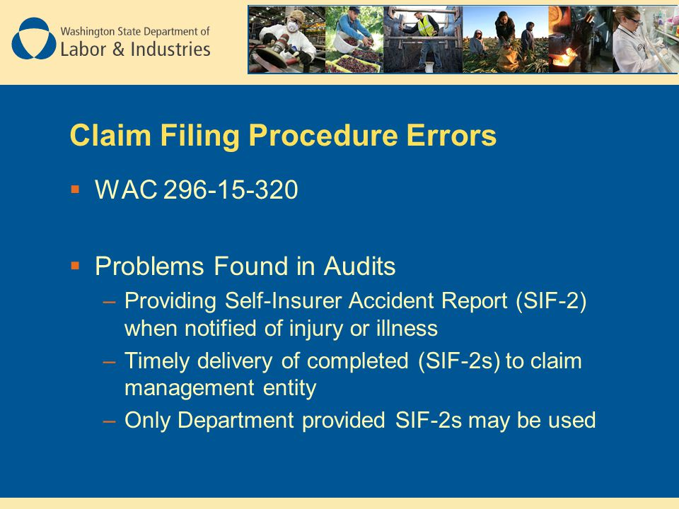 Claim Filing Procedure Errors  WAC 296-15-320  Problems Found in Audits –Providing Self-Insurer Accident Report (SIF-2) when notified of injury or illness –Timely delivery of completed (SIF-2s) to claim management entity –Only Department provided SIF-2s may be used