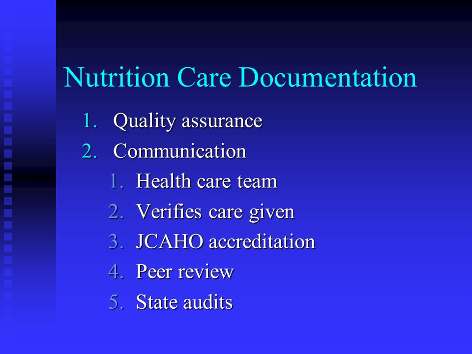 Nutrition Care Documentation 1.Quality assurance 2.Communication 1.Health care team 2.Verifies care given 3.JCAHO accreditation 4.Peer review 5.State audits