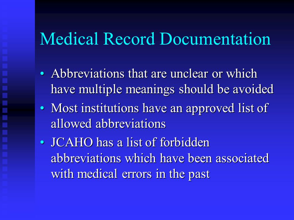 Medical Record Documentation Abbreviations that are unclear or which have multiple meanings should be avoidedAbbreviations that are unclear or which have multiple meanings should be avoided Most institutions have an approved list of allowed abbreviationsMost institutions have an approved list of allowed abbreviations JCAHO has a list of forbidden abbreviations which have been associated with medical errors in the pastJCAHO has a list of forbidden abbreviations which have been associated with medical errors in the past
