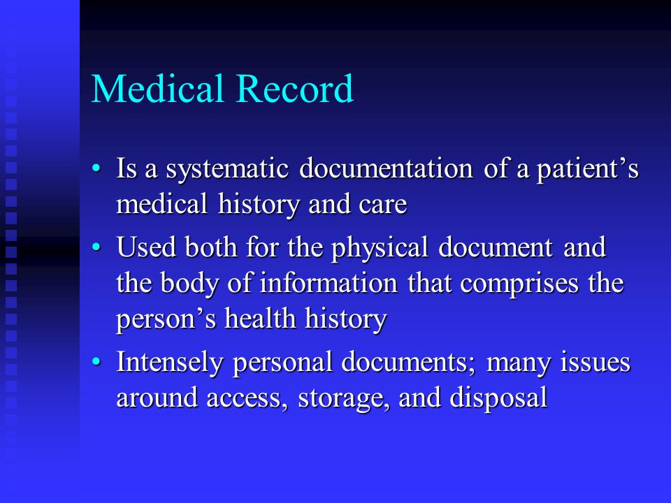 Medical Record Is a systematic documentation of a patient's medical history and careIs a systematic documentation of a patient's medical history and care Used both for the physical document and the body of information that comprises the person's health historyUsed both for the physical document and the body of information that comprises the person's health history Intensely personal documents; many issues around access, storage, and disposalIntensely personal documents; many issues around access, storage, and disposal