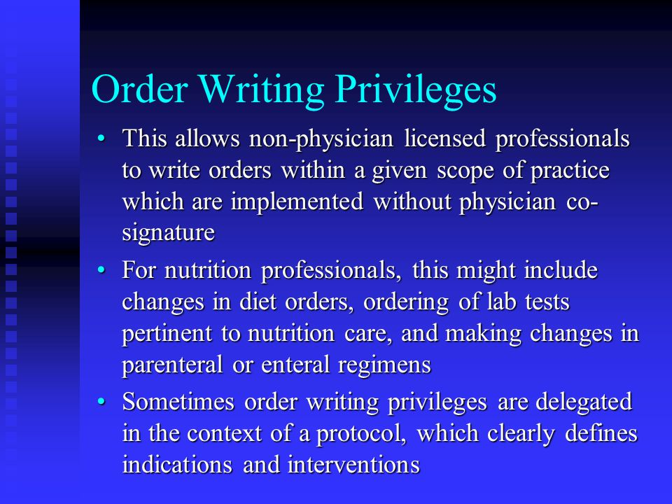 Order Writing Privileges This allows non-physician licensed professionals to write orders within a given scope of practice which are implemented without physician co- signatureThis allows non-physician licensed professionals to write orders within a given scope of practice which are implemented without physician co- signature For nutrition professionals, this might include changes in diet orders, ordering of lab tests pertinent to nutrition care, and making changes in parenteral or enteral regimensFor nutrition professionals, this might include changes in diet orders, ordering of lab tests pertinent to nutrition care, and making changes in parenteral or enteral regimens Sometimes order writing privileges are delegated in the context of a protocol, which clearly defines indications and interventionsSometimes order writing privileges are delegated in the context of a protocol, which clearly defines indications and interventions