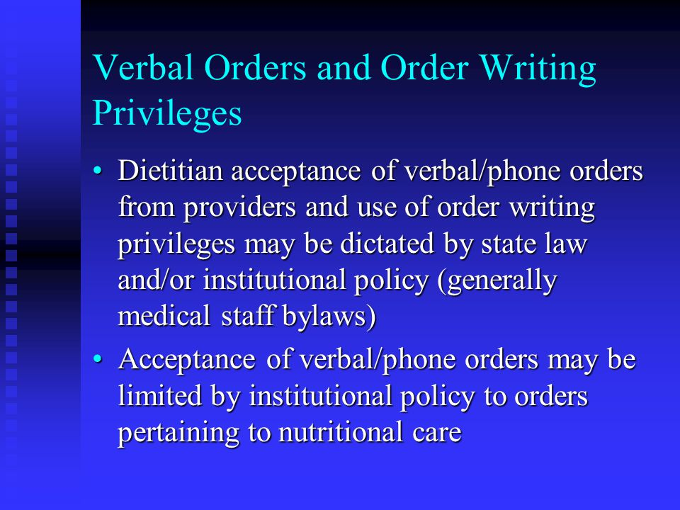 Verbal Orders and Order Writing Privileges Dietitian acceptance of verbal/phone orders from providers and use of order writing privileges may be dictated by state law and/or institutional policy (generally medical staff bylaws)Dietitian acceptance of verbal/phone orders from providers and use of order writing privileges may be dictated by state law and/or institutional policy (generally medical staff bylaws) Acceptance of verbal/phone orders may be limited by institutional policy to orders pertaining to nutritional careAcceptance of verbal/phone orders may be limited by institutional policy to orders pertaining to nutritional care