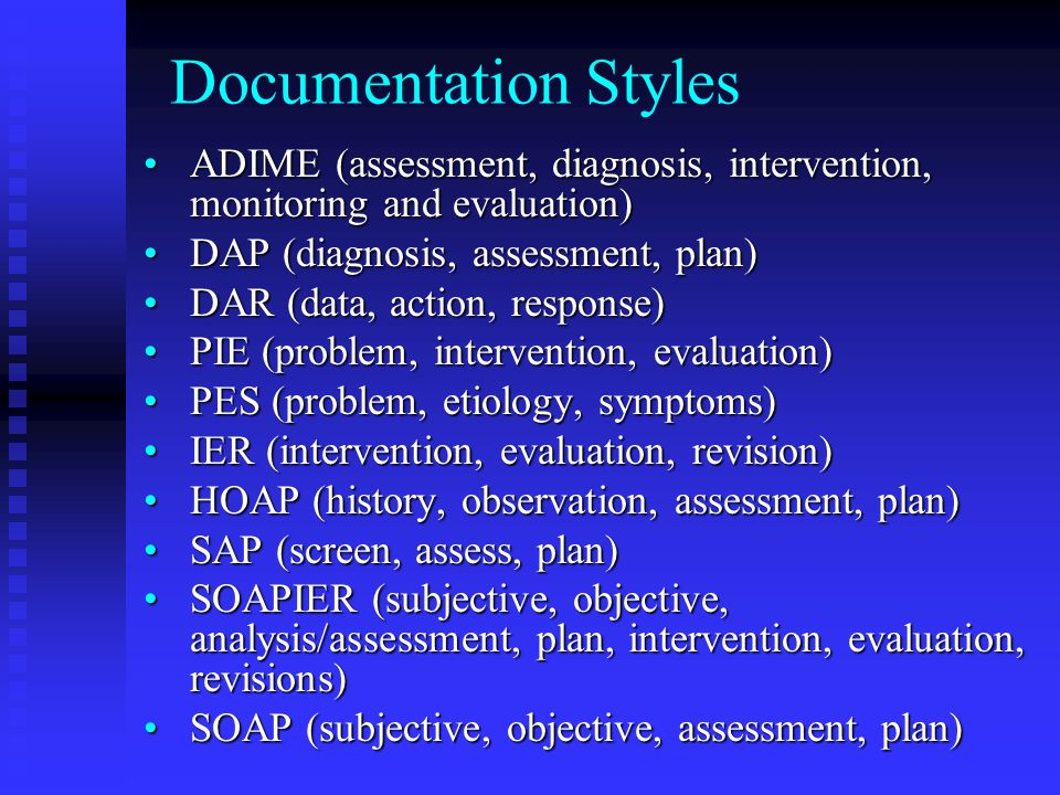 Documentation Styles ADIME (assessment, diagnosis, intervention, monitoring and evaluation)ADIME (assessment, diagnosis, intervention, monitoring and evaluation) DAP (diagnosis, assessment, plan)DAP (diagnosis, assessment, plan) DAR (data, action, response)DAR (data, action, response) PIE (problem, intervention, evaluation)PIE (problem, intervention, evaluation) PES (problem, etiology, symptoms)PES (problem, etiology, symptoms) IER (intervention, evaluation, revision)IER (intervention, evaluation, revision) HOAP (history, observation, assessment, plan)HOAP (history, observation, assessment, plan) SAP (screen, assess, plan)SAP (screen, assess, plan) SOAPIER (subjective, objective, analysis/assessment, plan, intervention, evaluation, revisions)SOAPIER (subjective, objective, analysis/assessment, plan, intervention, evaluation, revisions) SOAP (subjective, objective, assessment, plan)SOAP (subjective, objective, assessment, plan)