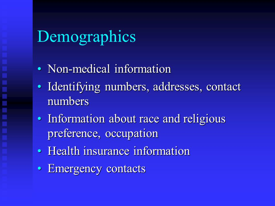 Demographics Non-medical informationNon-medical information Identifying numbers, addresses, contact numbersIdentifying numbers, addresses, contact numbers Information about race and religious preference, occupationInformation about race and religious preference, occupation Health insurance informationHealth insurance information Emergency contactsEmergency contacts